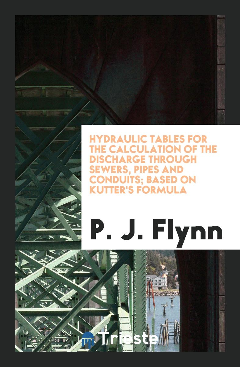 Hydraulic Tables for the Calculation of the Discharge Through Sewers, Pipes and Conduits; Based on Kutter's Formula