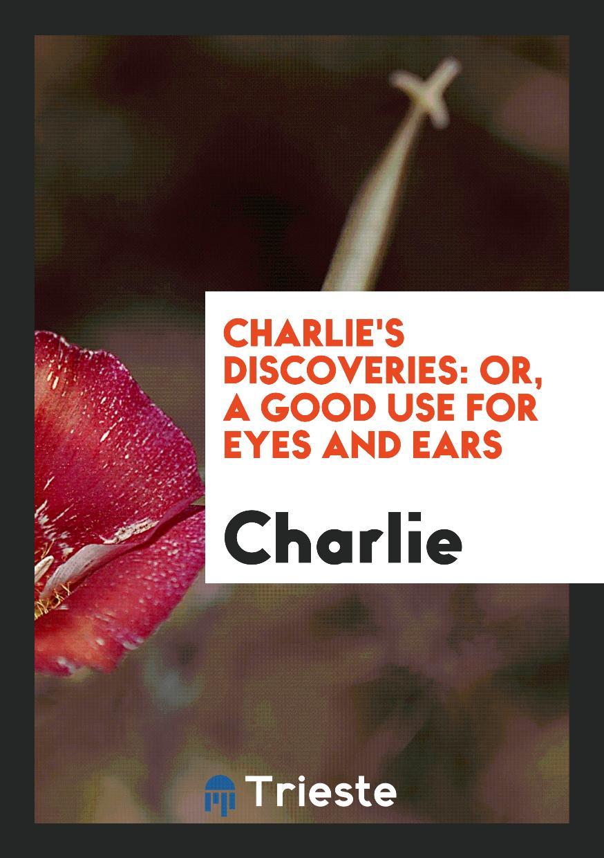 Charlie's Discoveries: Or, a Good Use for Eyes and Ears