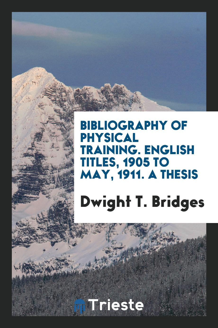 Bibliography of Physical Training. English Titles, 1905 to May, 1911. A Thesis