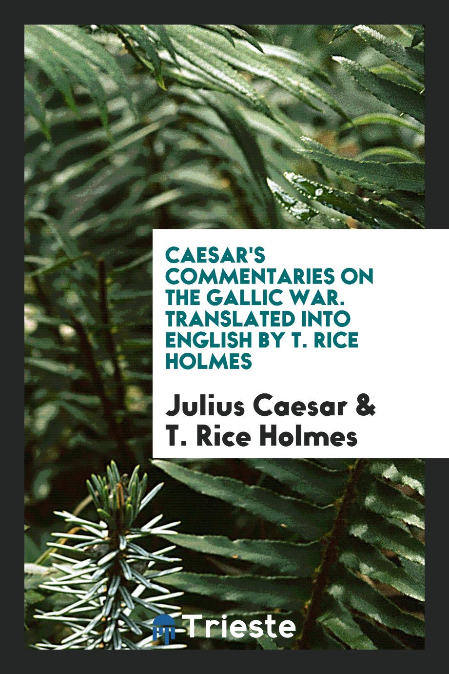 Caesar's Commentaries on the Gallic War. Translated into English by T. Rice Holmes