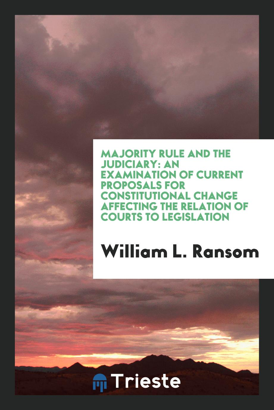 Majority Rule and the Judiciary: An Examination of Current Proposals for Constitutional Change Affecting the Relation of Courts to Legislation