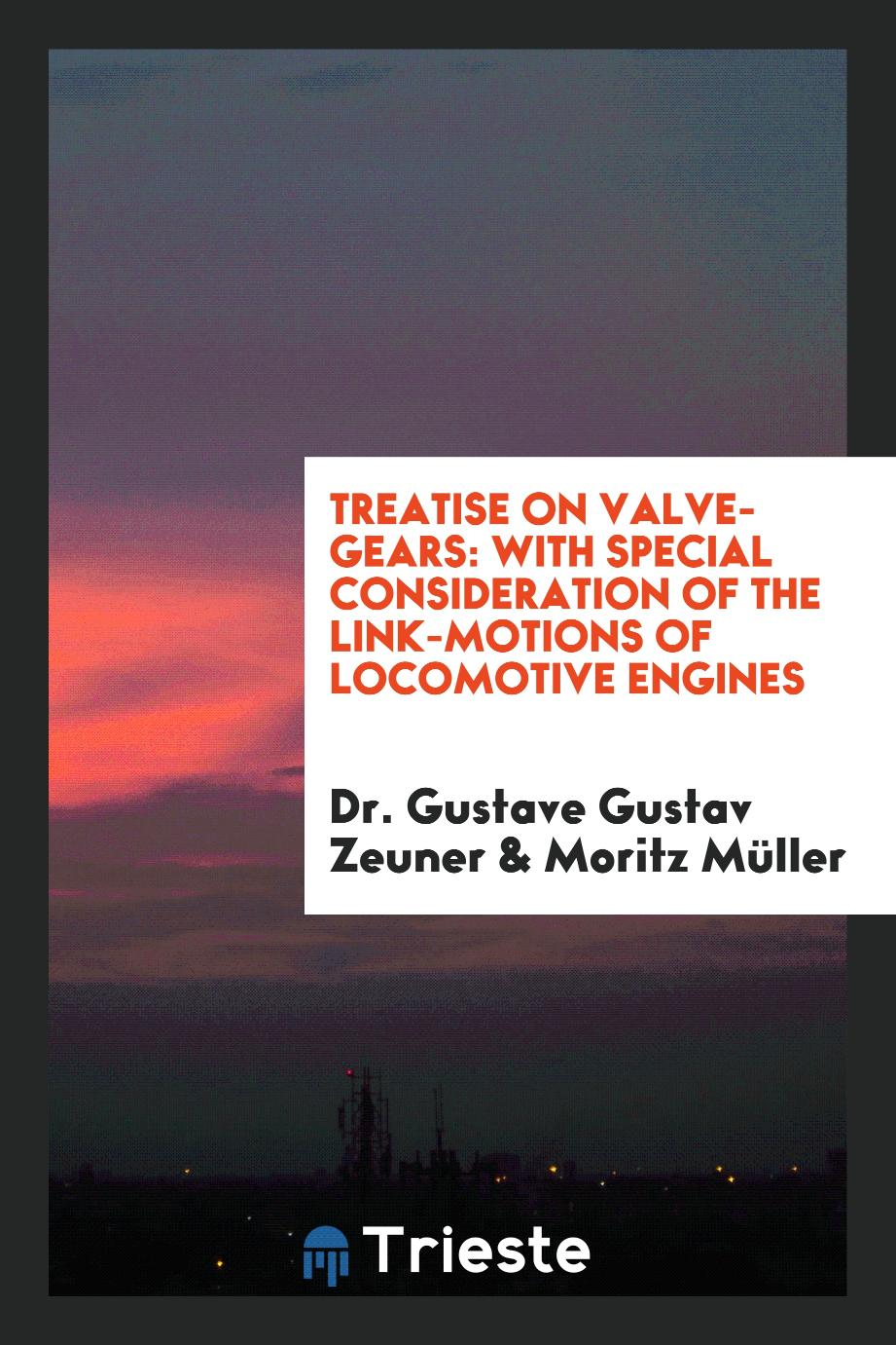 Treatise on Valve-Gears: With Special Consideration of the Link-Motions of Locomotive Engines