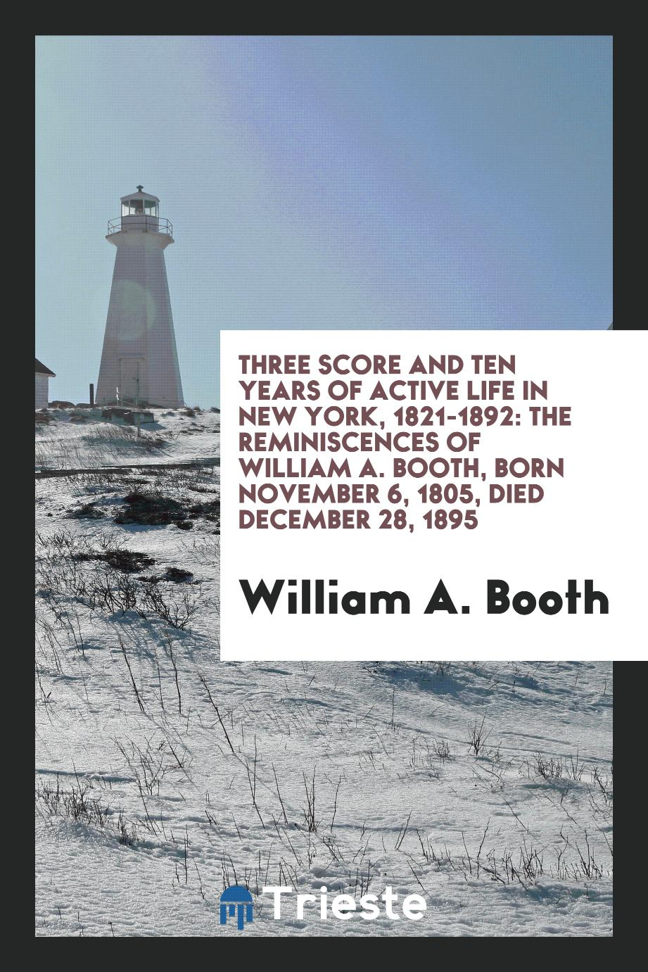 Three score and ten years of active life in New York, 1821-1892: the reminiscences of William A. Booth, born November 6, 1805, died December 28, 1895
