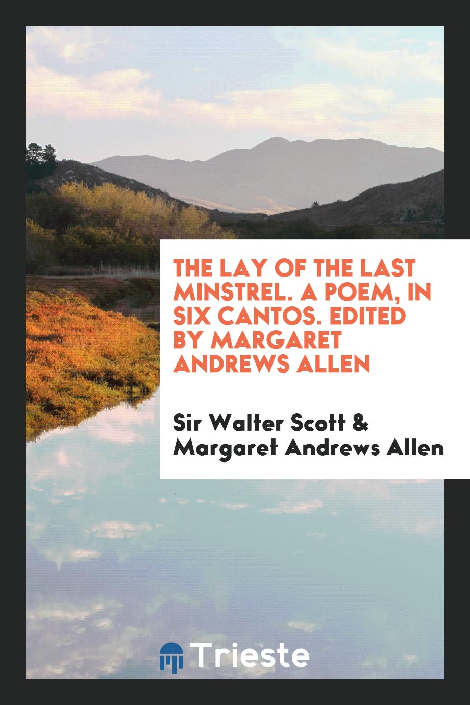 The Lay of the Last Minstrel. A Poem, in Six Cantos. Edited by Margaret Andrews Allen