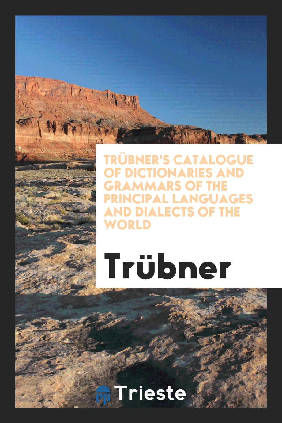 TrüBner's Catalogue of Dictionaries and Grammars of the Principal Languages and Dialects of the World