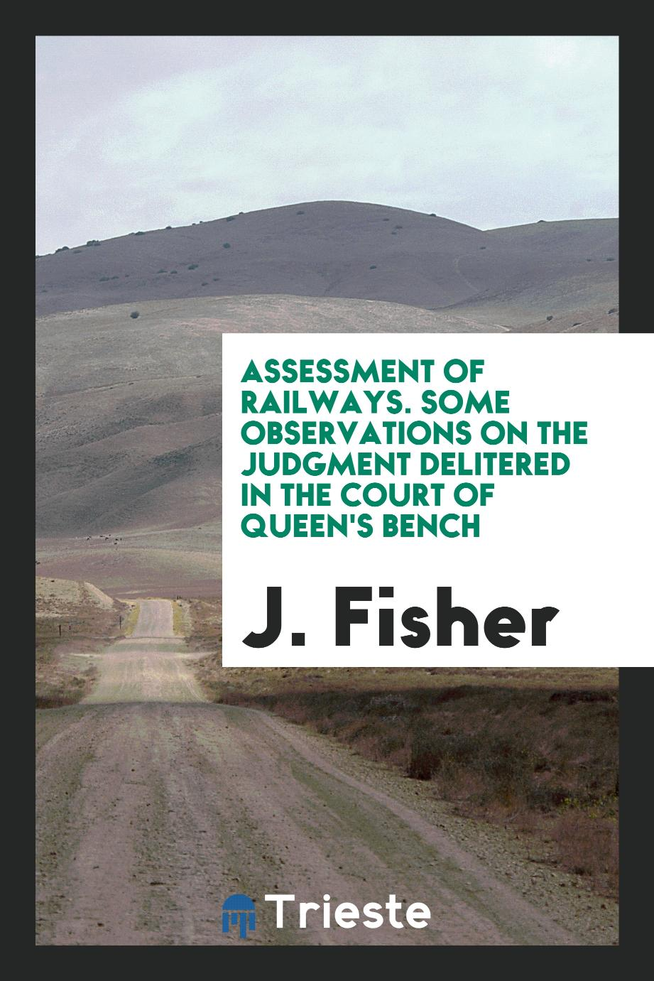 Assessment of Railways. Some observations on the Judgment delitered in the court of queen's bench