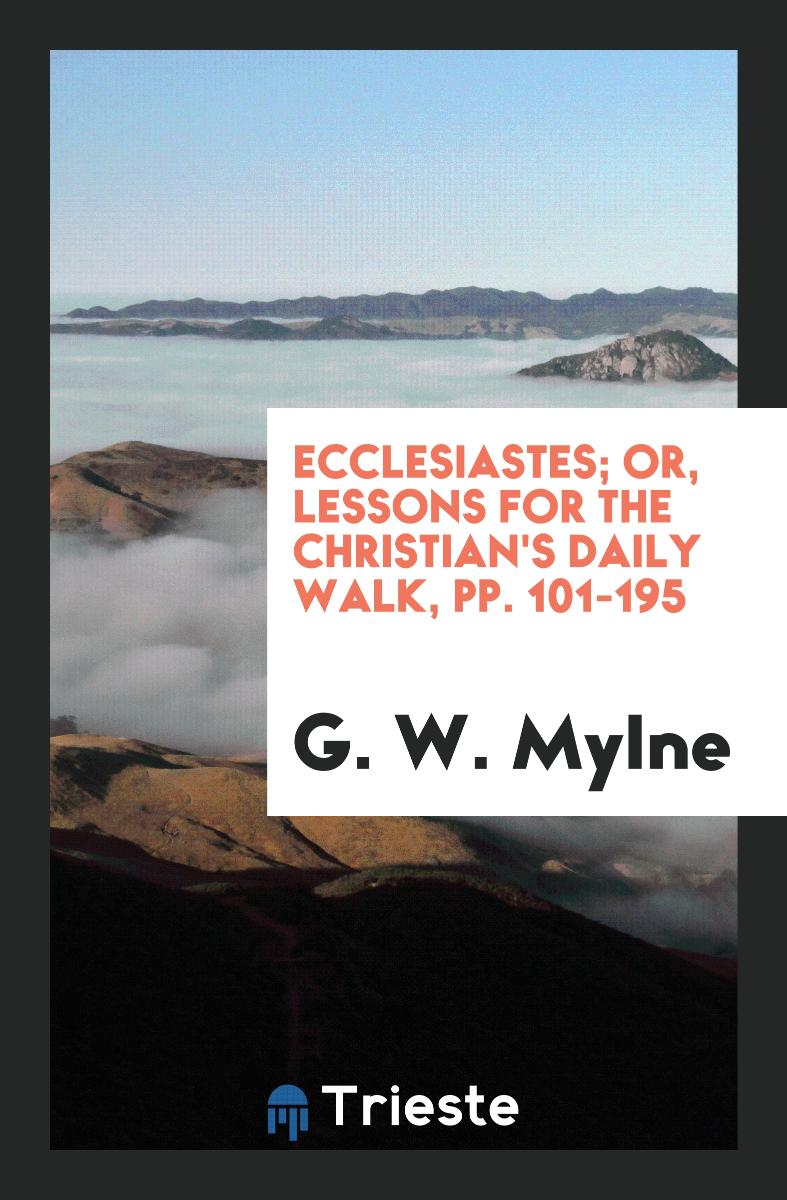 Ecclesiastes; Or, Lessons for the Christian's Daily Walk, pp. 101-195