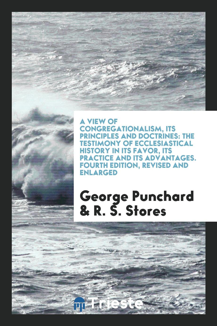George Punchard, R. S. Stores - A View of Congregationalism, Its Principles and Doctrines: The Testimony of Ecclesiastical History in Its Favor, Its Practice and Its Advantages. Fourth Edition, Revised and Enlarged