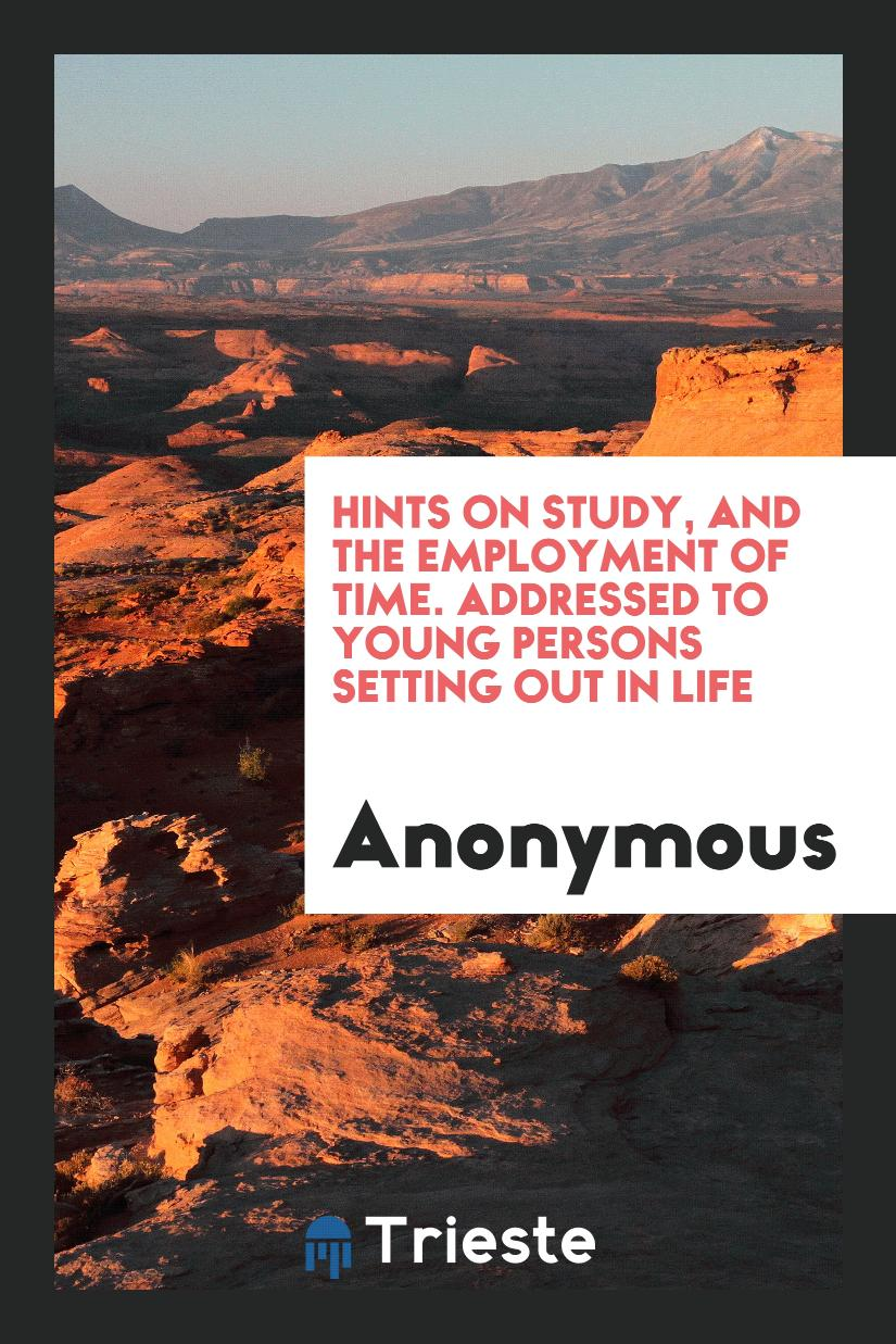 Hints on Study, and the Employment of Time. Addressed to Young Persons Setting out in Life
