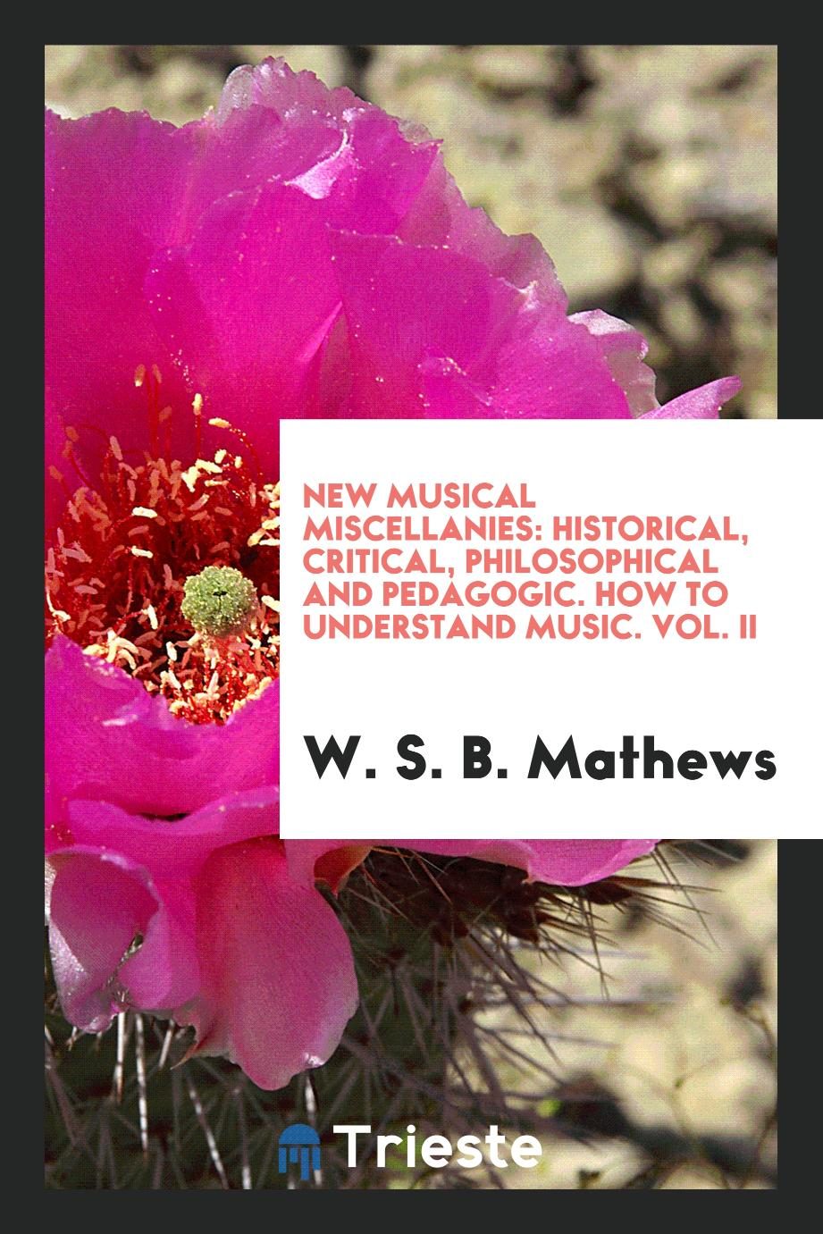 New Musical Miscellanies: Historical, Critical, Philosophical and Pedagogic. How to Understand Music. Vol. II