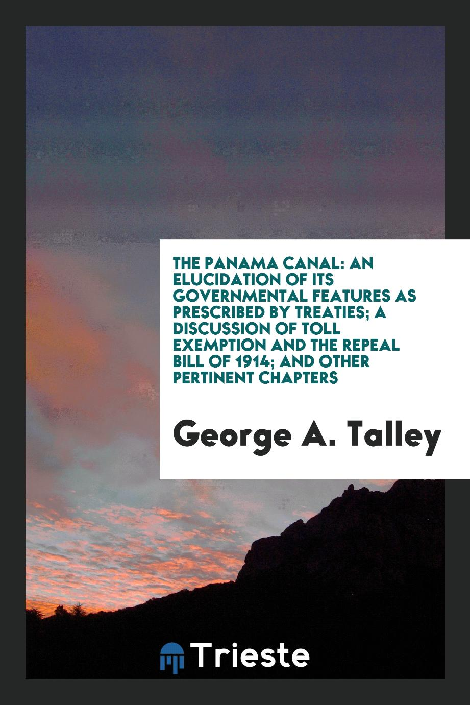 The Panama Canal: An Elucidation of Its Governmental Features as Prescribed by Treaties; A Discussion of Toll Exemption and the Repeal Bill of 1914; And Other Pertinent Chapters