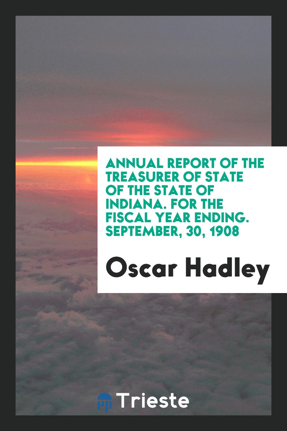 Annual report of the treasurer of state of the state of Indiana. For the fiscal year ending. September, 30, 1908