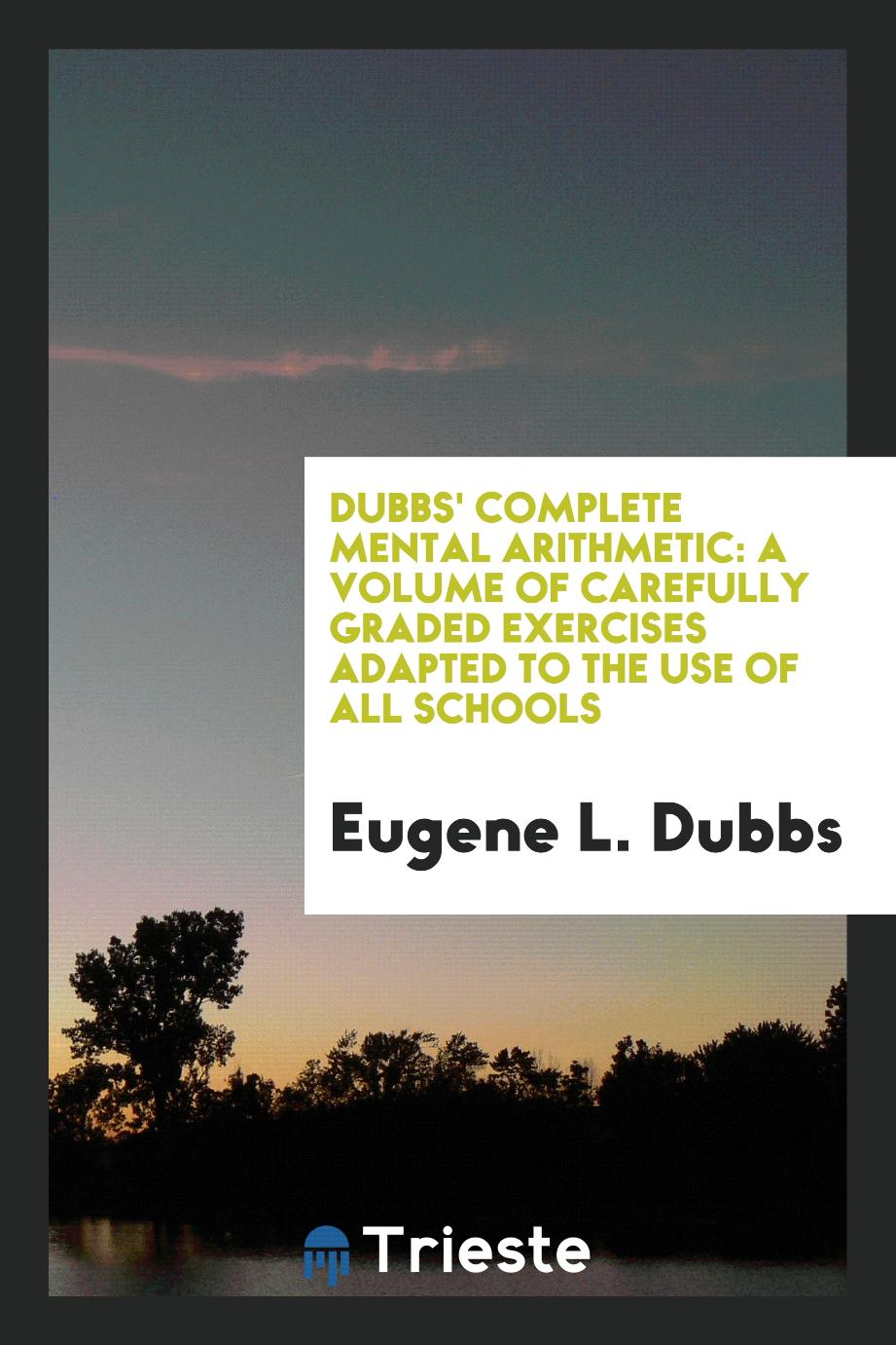 Dubbs' Complete Mental Arithmetic: A Volume of Carefully Graded Exercises Adapted to the Use of All Schools