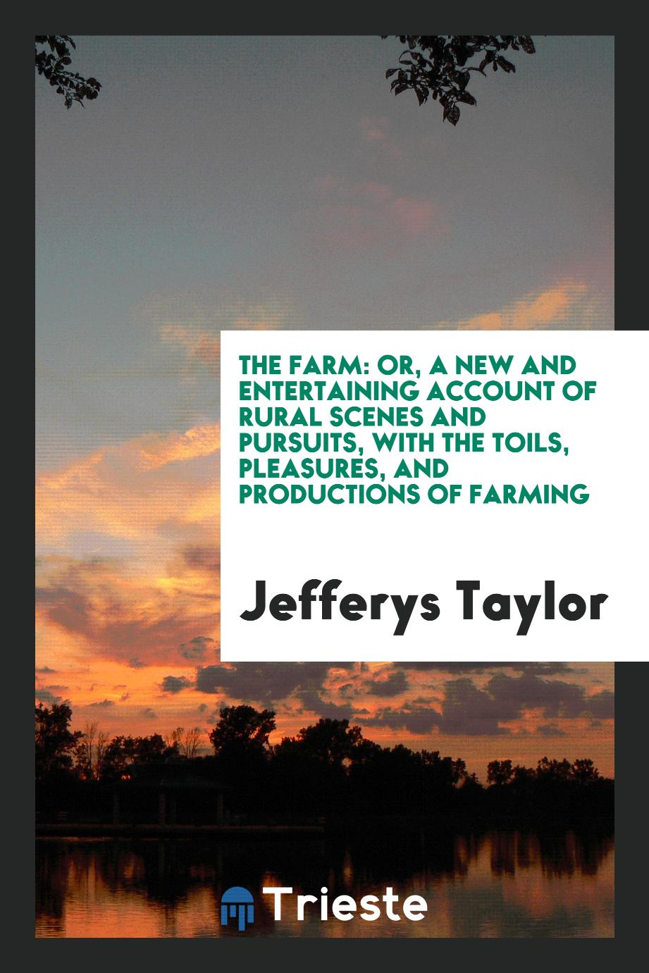 The Farm: Or, A New and Entertaining Account of Rural Scenes and Pursuits, with the Toils, Pleasures, and Productions of Farming