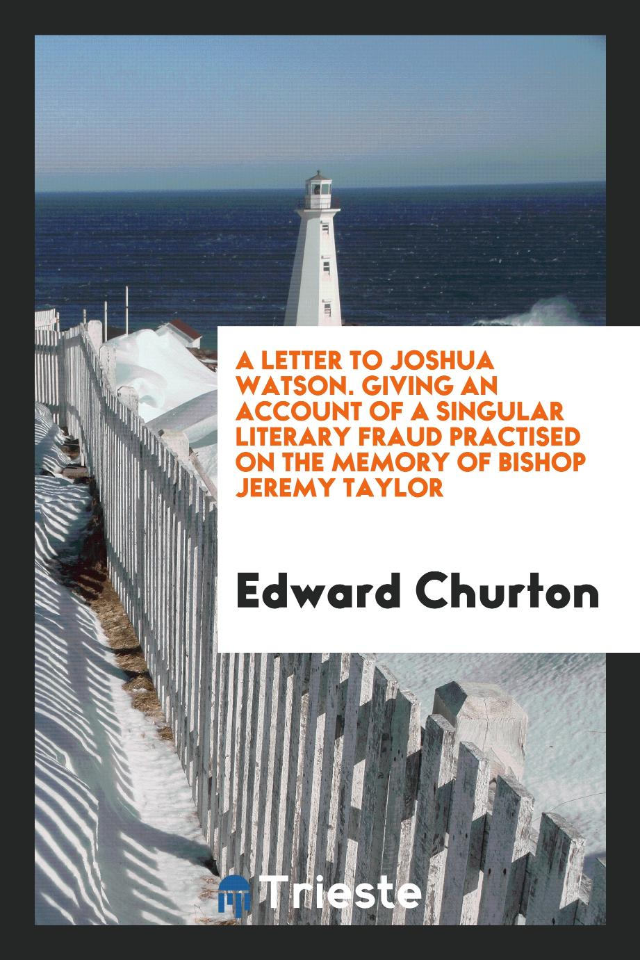 A Letter to Joshua Watson. Giving an Account of a Singular Literary Fraud Practised on the Memory of Bishop Jeremy Taylor