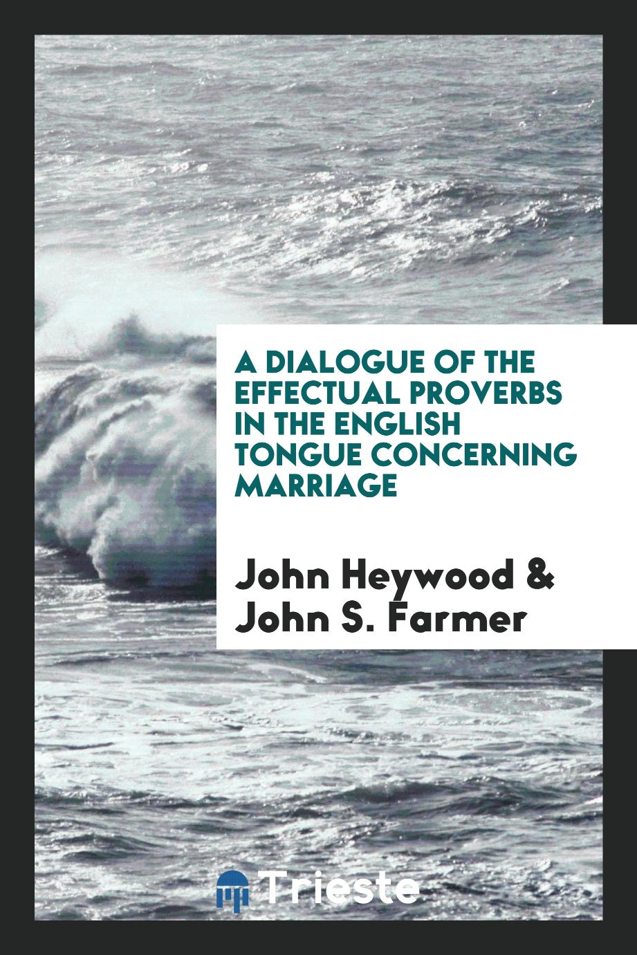 A dialogue of the effectual proverbs in the English tongue concerning marriage