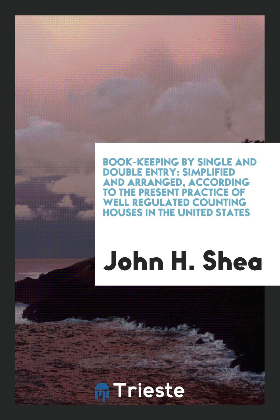 Book-Keeping by Single and Double Entry: Simplified and Arranged, According to the Present Practice of Well Regulated Counting Houses in the United States