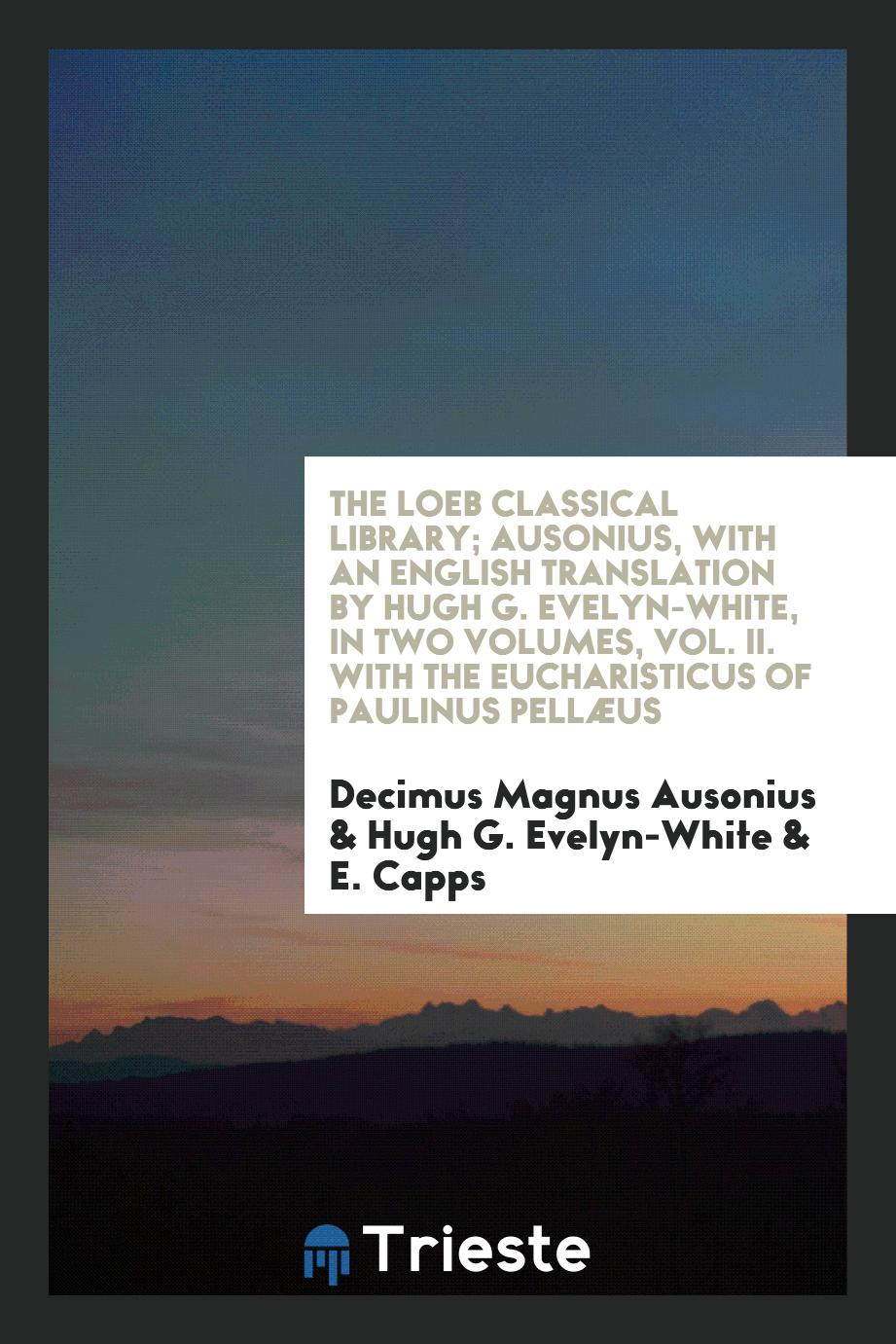 The Loeb Classical Library; Ausonius, with an English Translation by Hugh G. Evelyn-White, in Two Volumes, Vol. II. With the Eucharisticus of Paulinus Pellæus