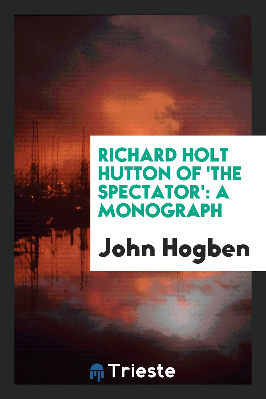Richard Holt Hutton of 'The Spectator': A Monograph