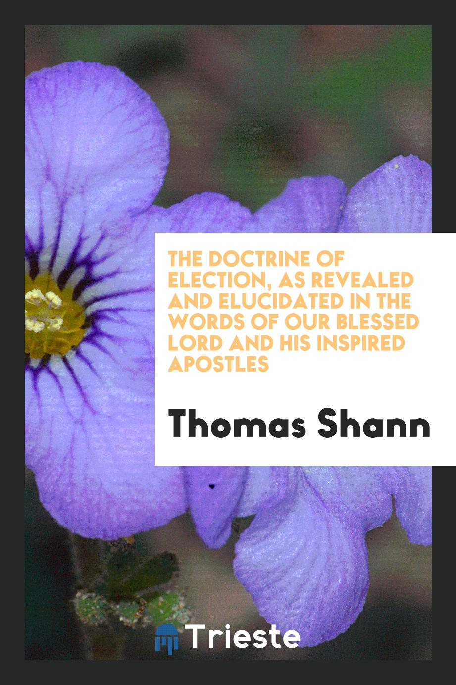Thomas Shann - The Doctrine of Election, as Revealed and Elucidated in the Words of Our Blessed Lord and His Inspired Apostles