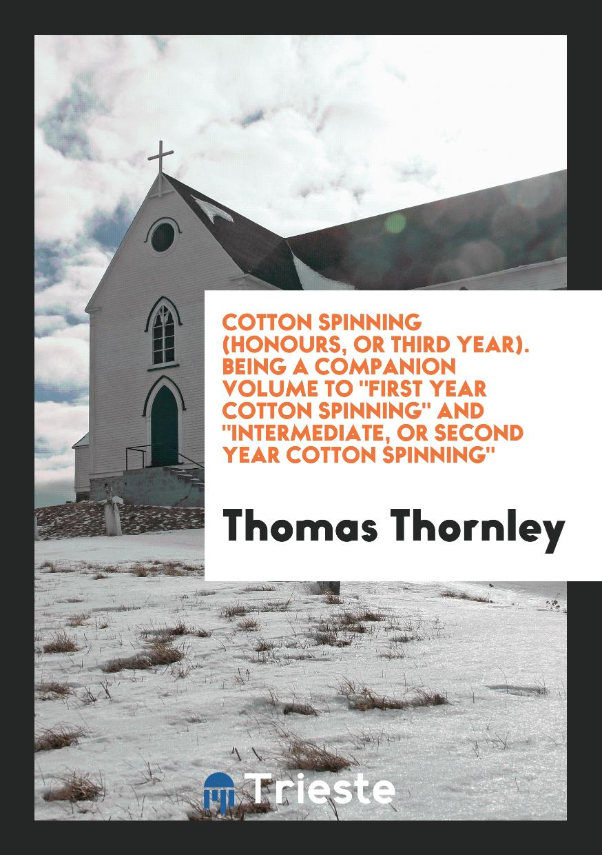 "Cotton Spinning (Honours, or Third Year). Being a Companion Volume To ""First Year Cotton Spinning"" And ""Intermediate, or Second Year Cotton Spinning"""