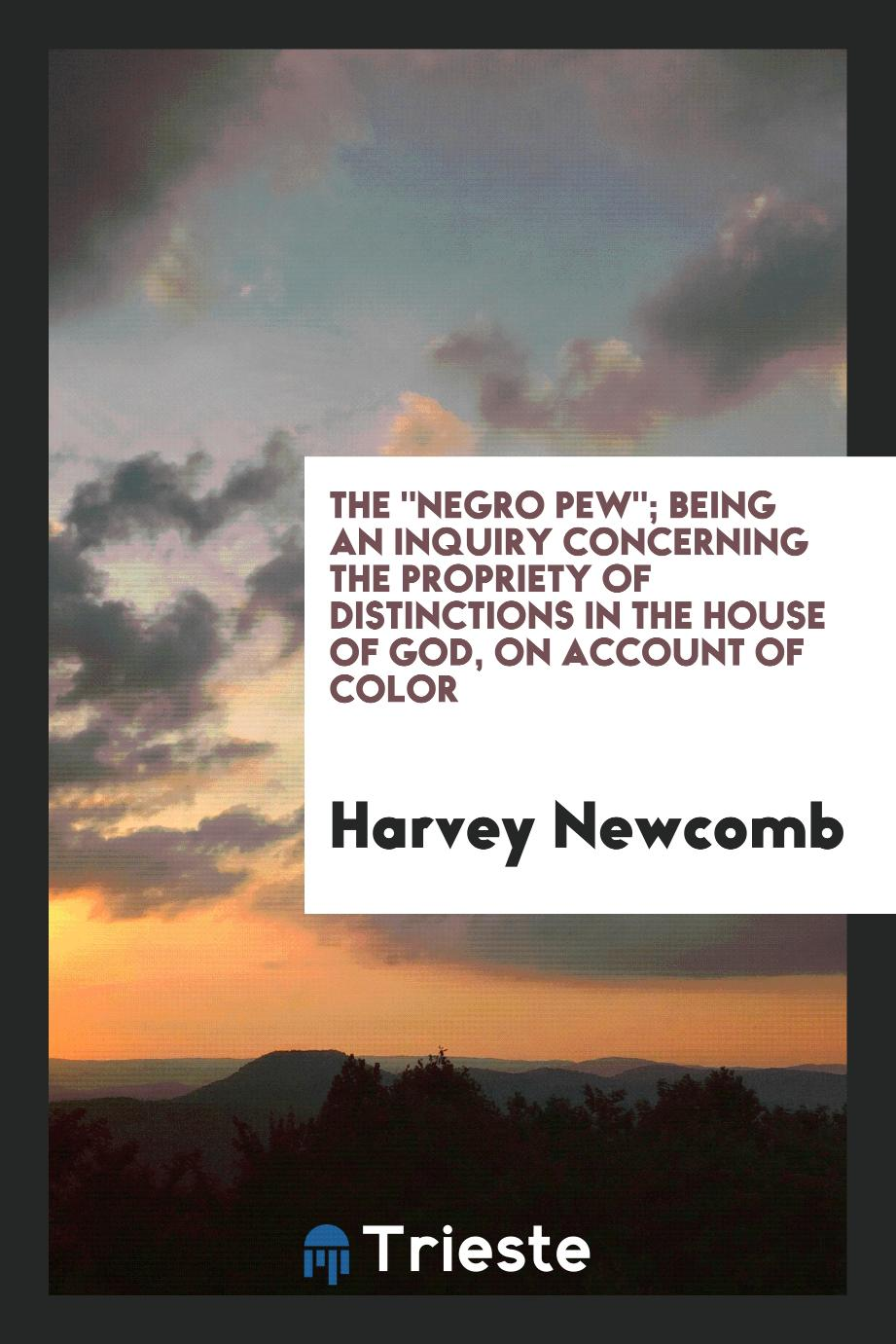 "The ""Negro Pew""; Being an Inquiry Concerning the Propriety of Distinctions in the House of God, on Account of Color"