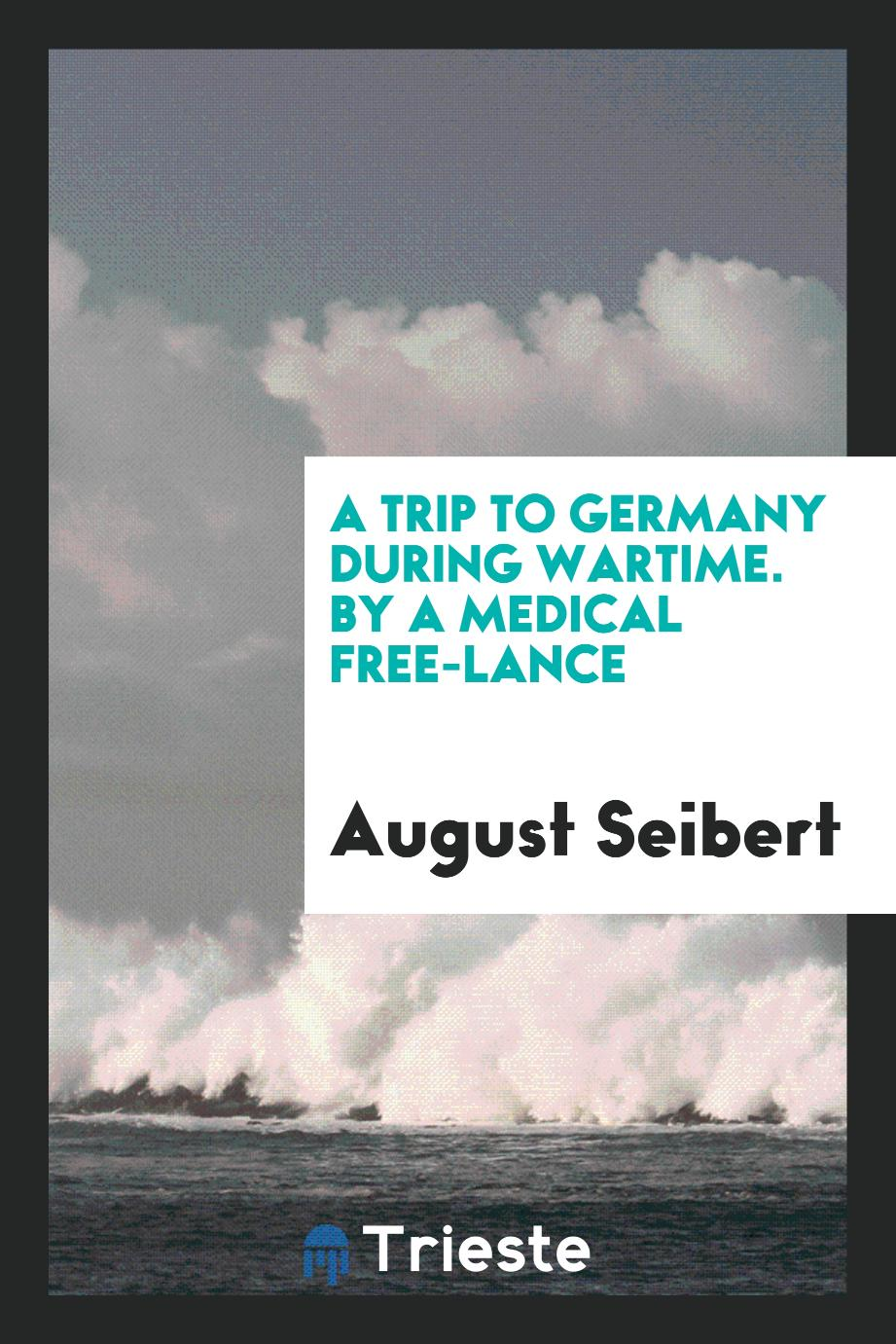 A Trip to Germany During Wartime. By a Medical Free-Lance
