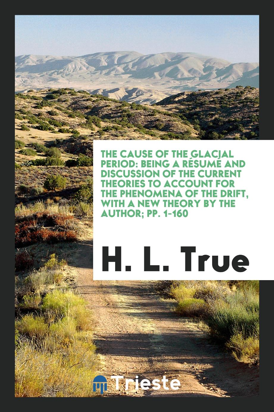 The Cause of the Glacial Period: Being a Résumé and Discussion of the Current Theories to Account for the Phenomena of the Drift, with a New Theory by the Author; pp. 1-160