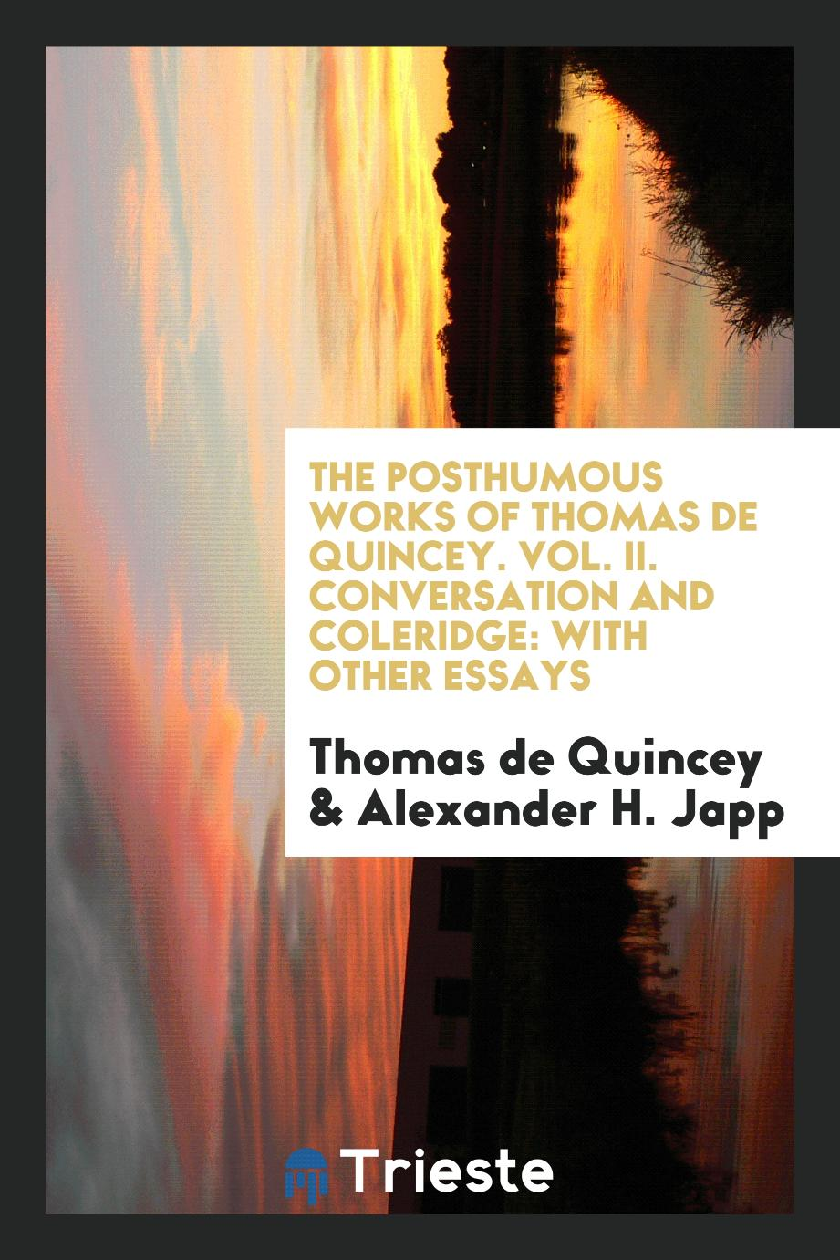 The Posthumous Works of Thomas de Quincey. Vol. II. Conversation and Coleridge: With Other Essays