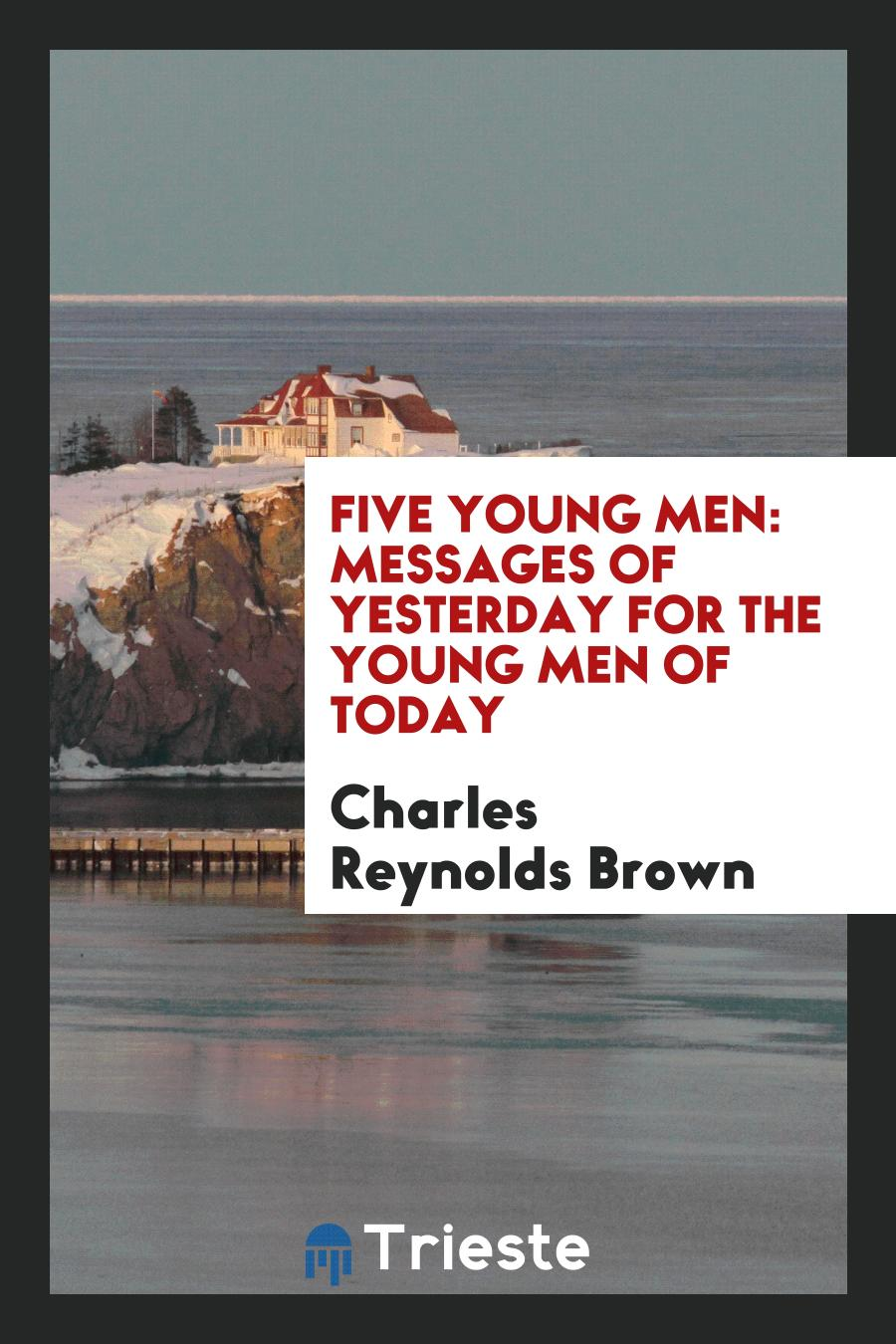 Five Young Men: Messages of Yesterday for the Young Men of Today