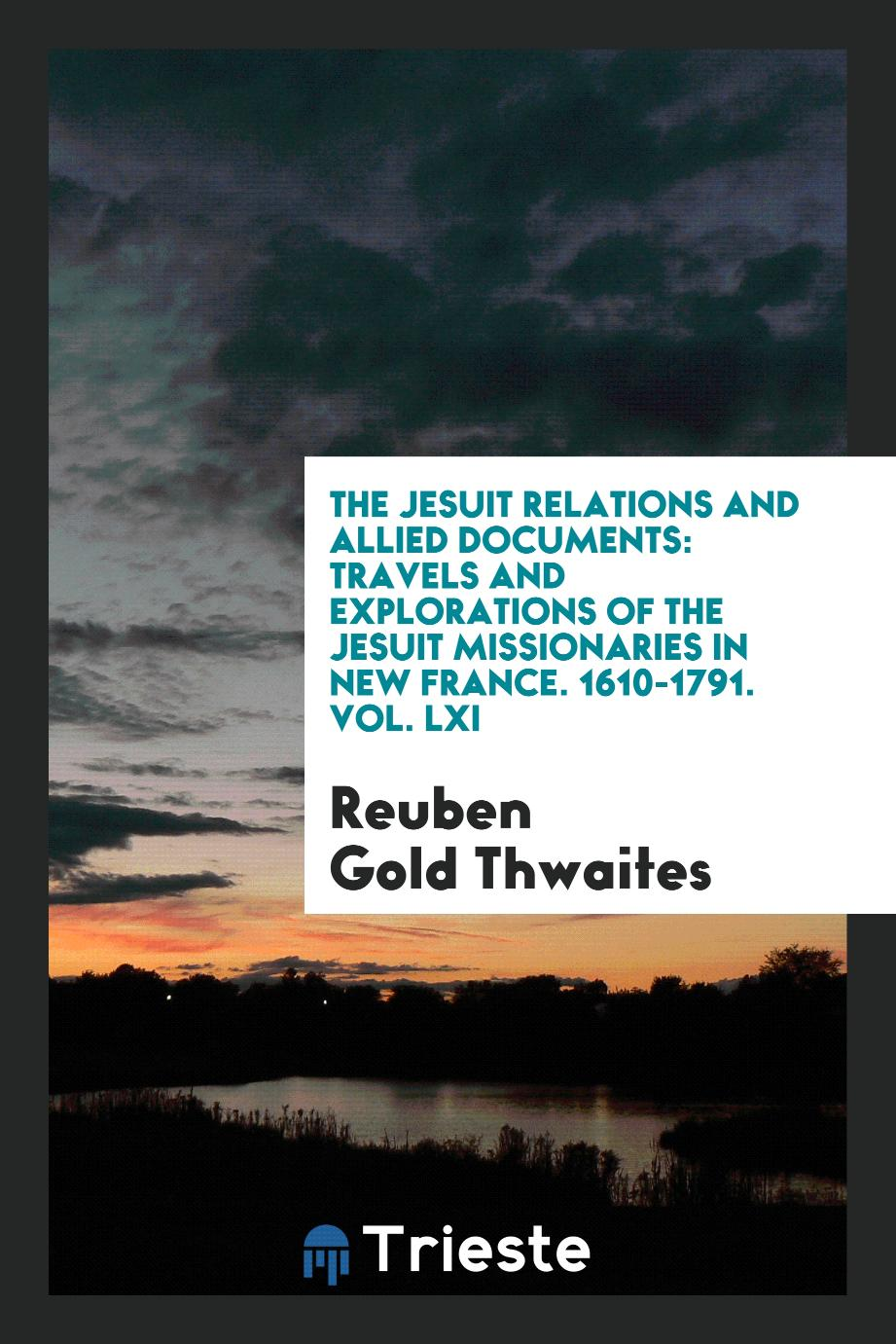 The Jesuit Relations and Allied Documents: Travels and Explorations of the Jesuit Missionaries in New France. 1610-1791. Vol. LXI