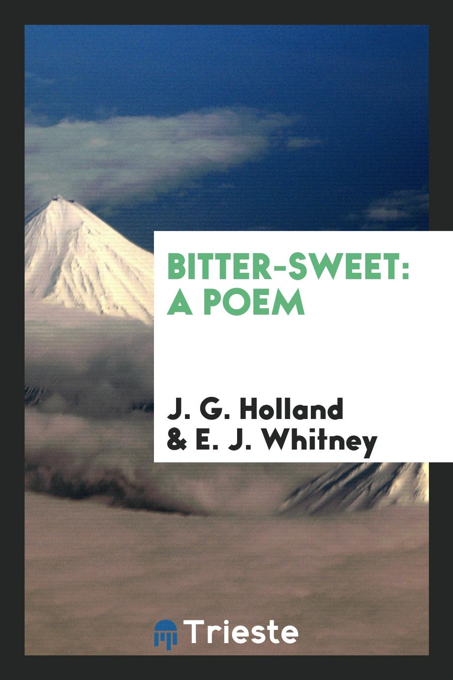 J. G. Holland, E. J.  Whitney - Bitter-Sweet: A Poem