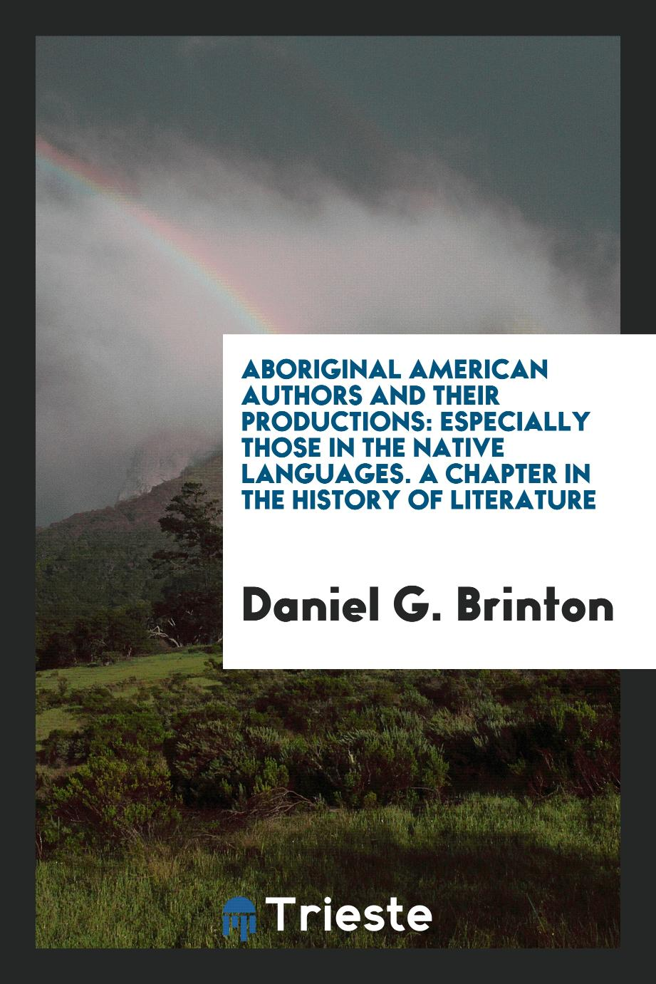 Aboriginal American Authors and Their Productions: Especially Those in the Native Languages. A chapter in the history of literature