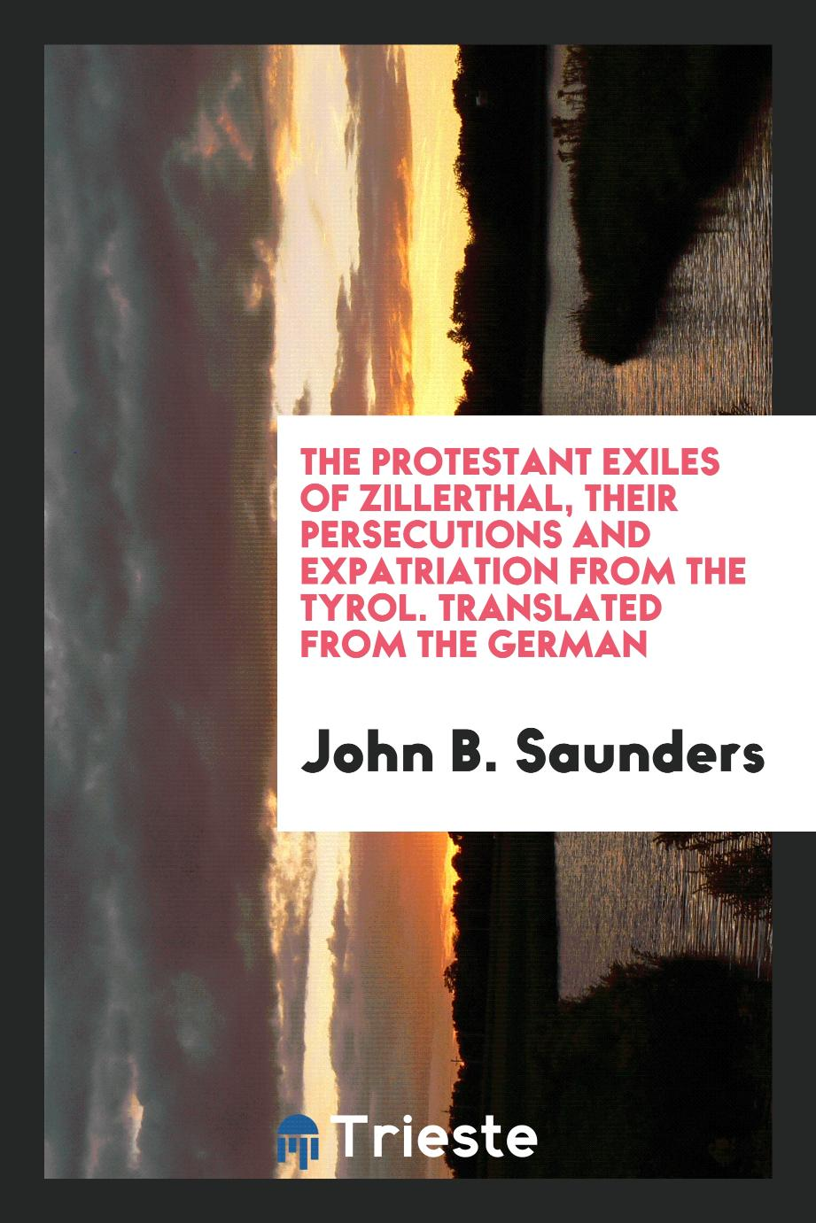 The Protestant Exiles of Zillerthal, Their Persecutions and Expatriation from the Tyrol. Translated from the German