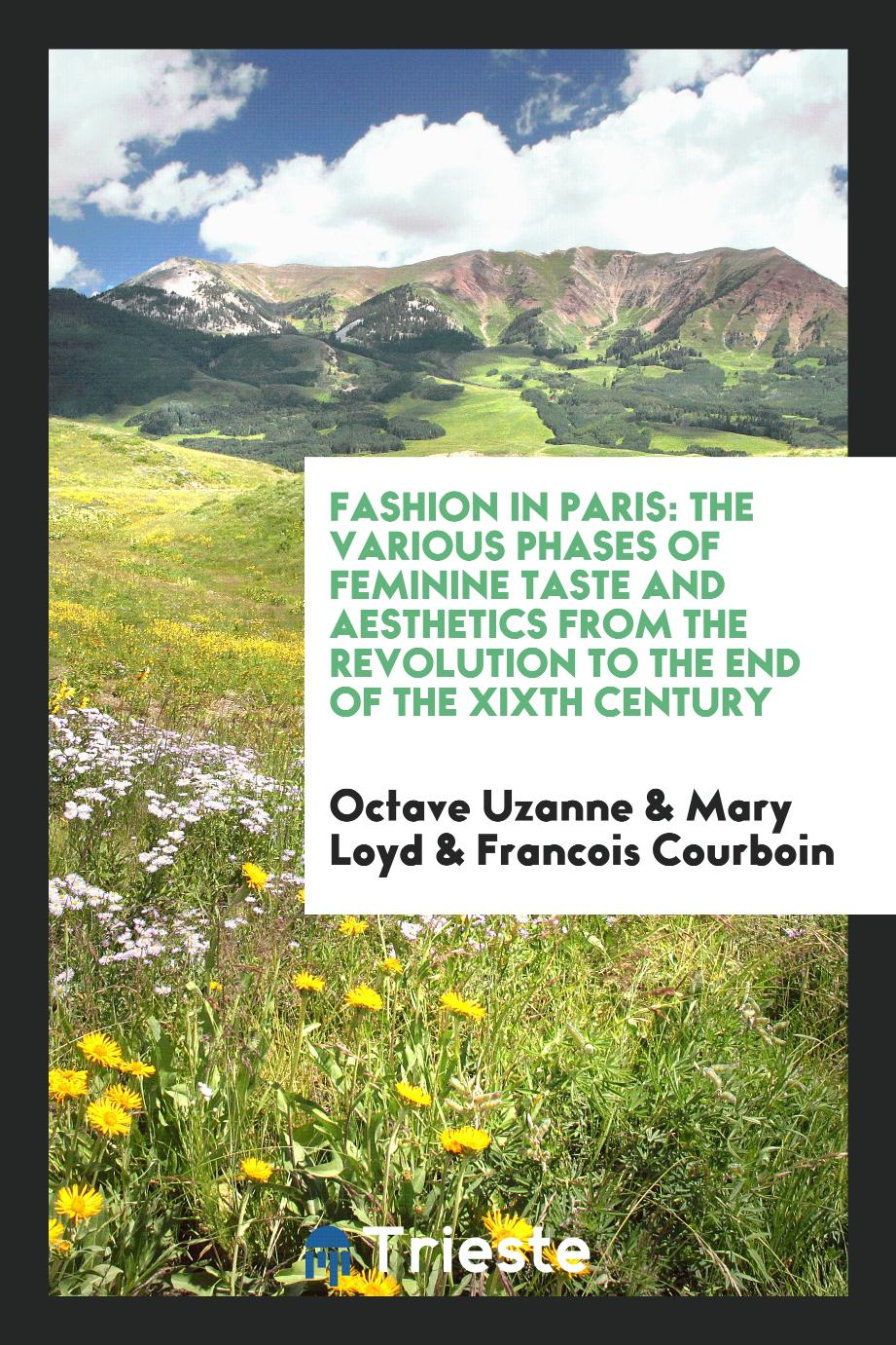 Fashion in Paris: The Various Phases of Feminine Taste and Aesthetics from the Revolution to the End of the XIXth Century