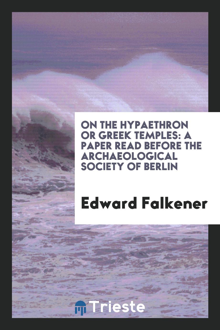 On the Hypaethron Or Greek Temples: A Paper Read Before the Archaeological Society of Berlin