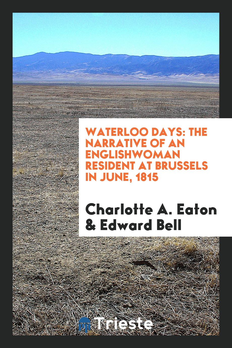 Charlotte A. Eaton, Edward Bell - Waterloo days: the narrative of an Englishwoman resident at Brussels in June, 1815