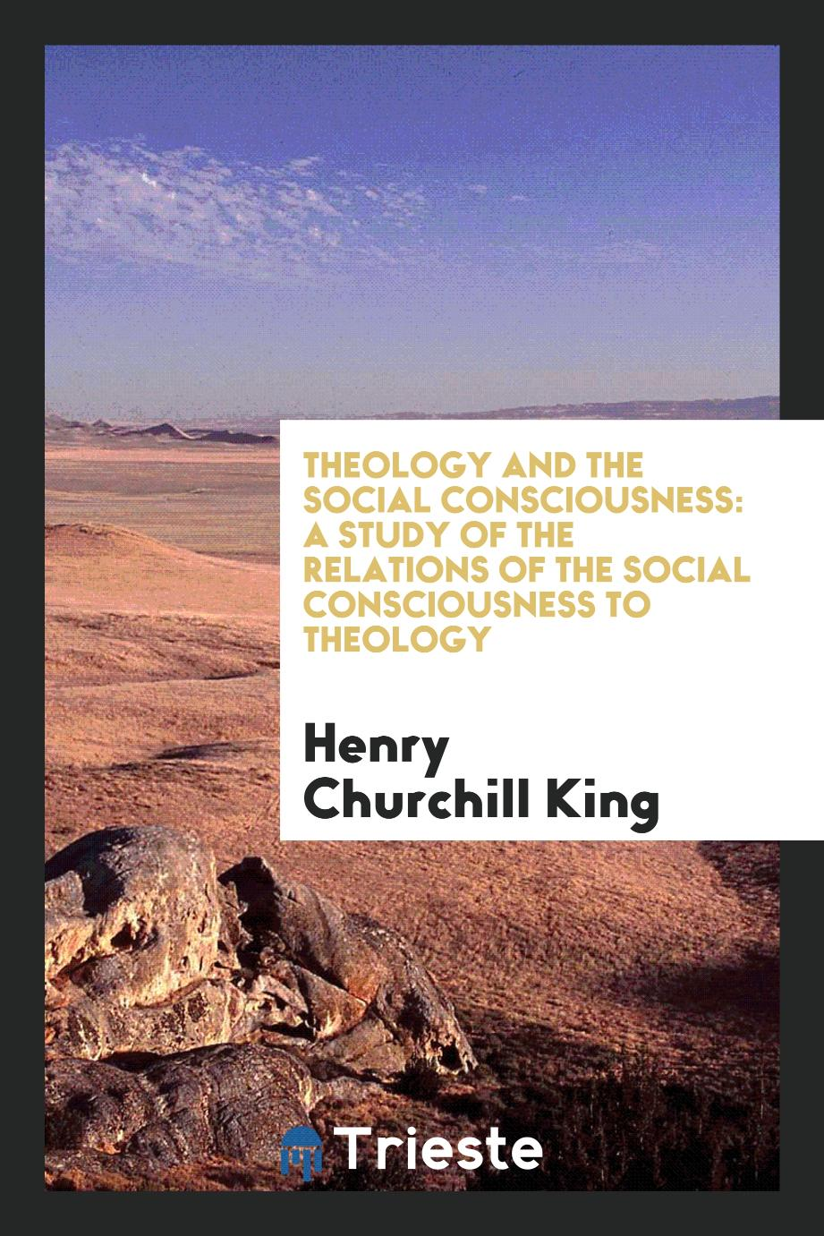 Theology and the social consciousness: a study of the relations of the social consciousness to theology