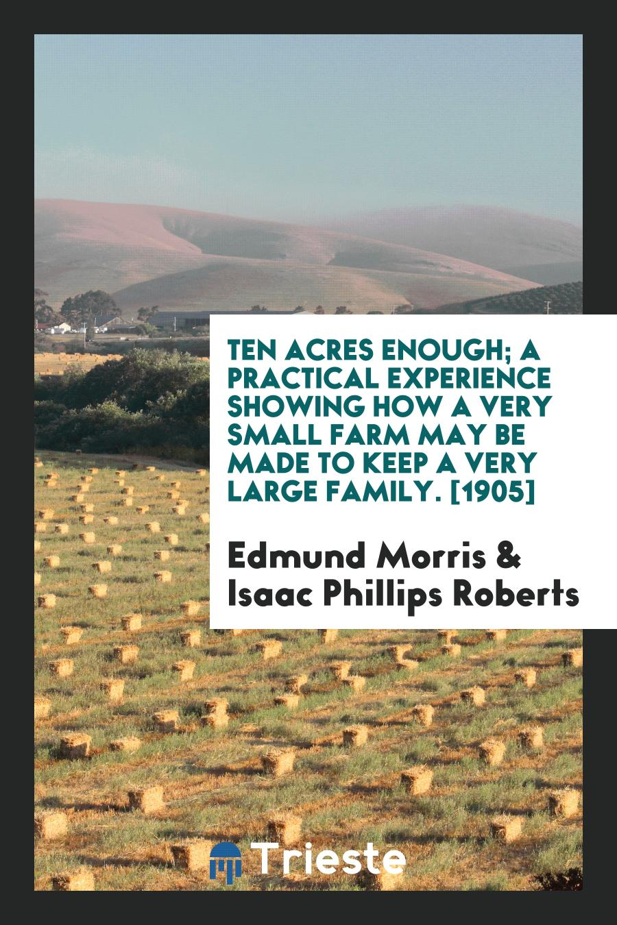 Ten Acres Enough; A Practical Experience Showing How a Very Small Farm May Be Made to Keep a Very Large Family. [1905]