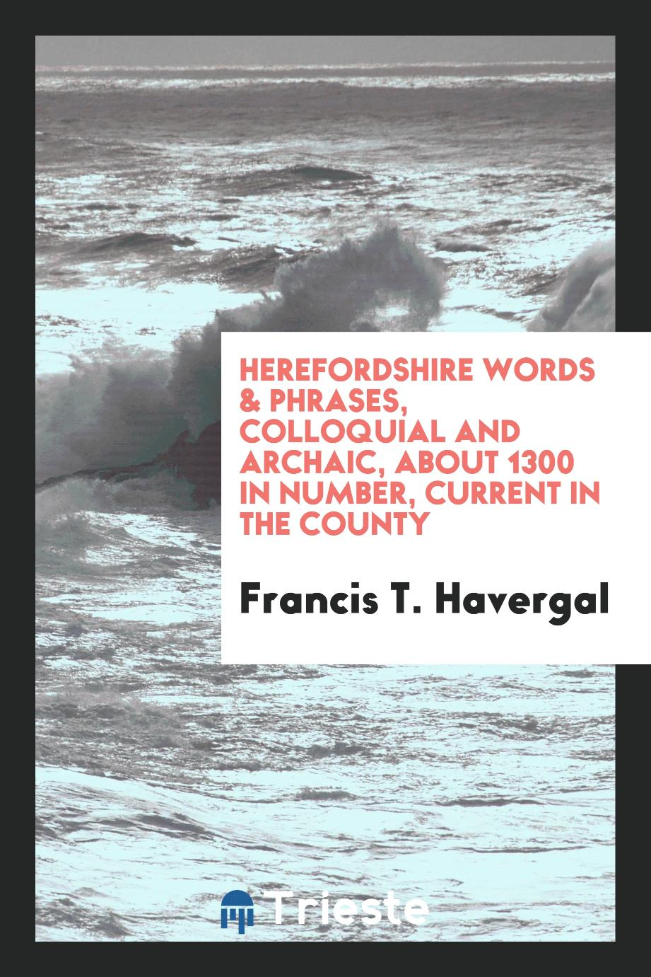 Herefordshire Words & Phrases, Colloquial and Archaic, about 1300 in Number, Current in the County