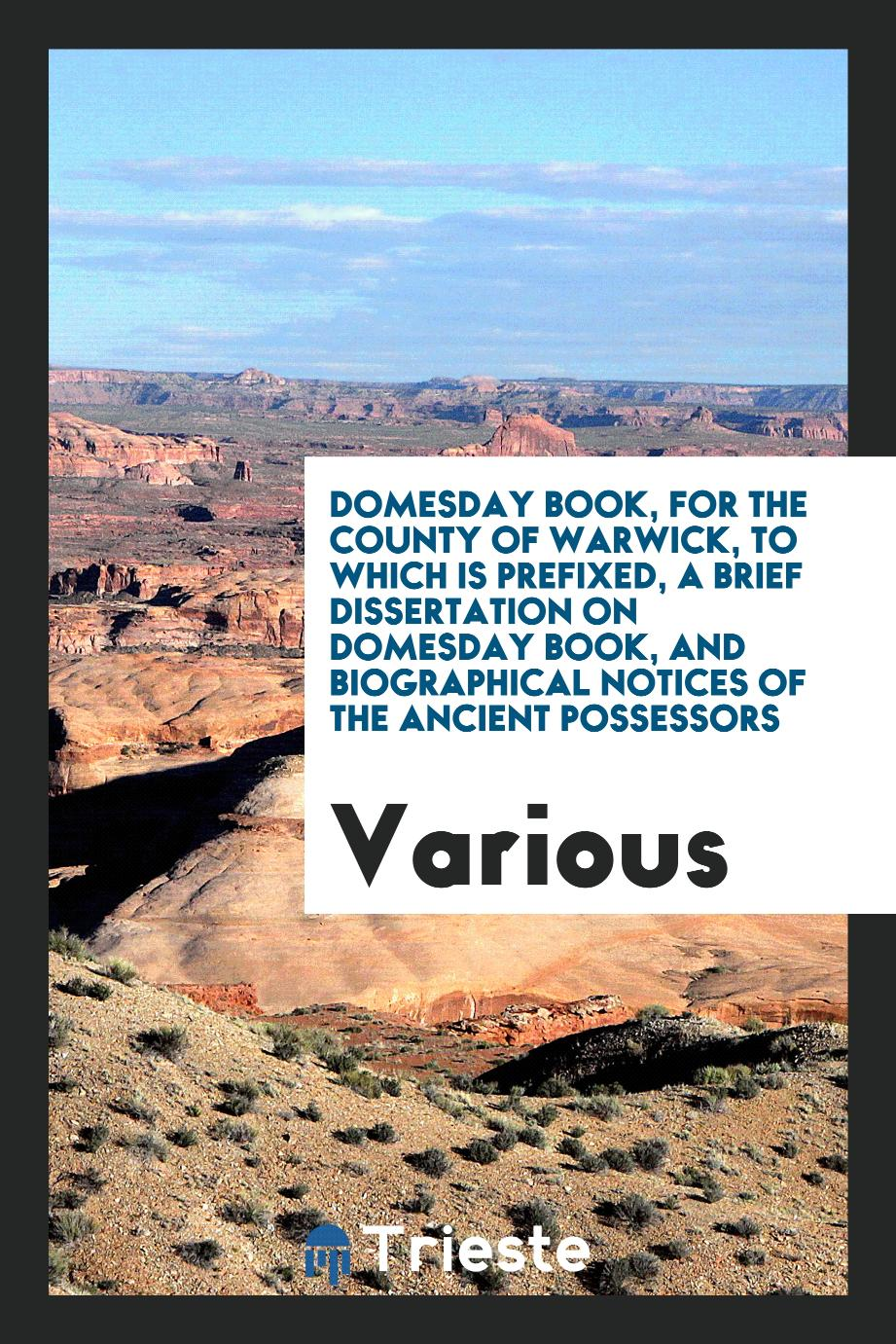 Domesday Book, for the County of Warwick, to Which Is Prefixed, A Brief Dissertation on Domesday Book, and Biographical Notices of the Ancient Possessors