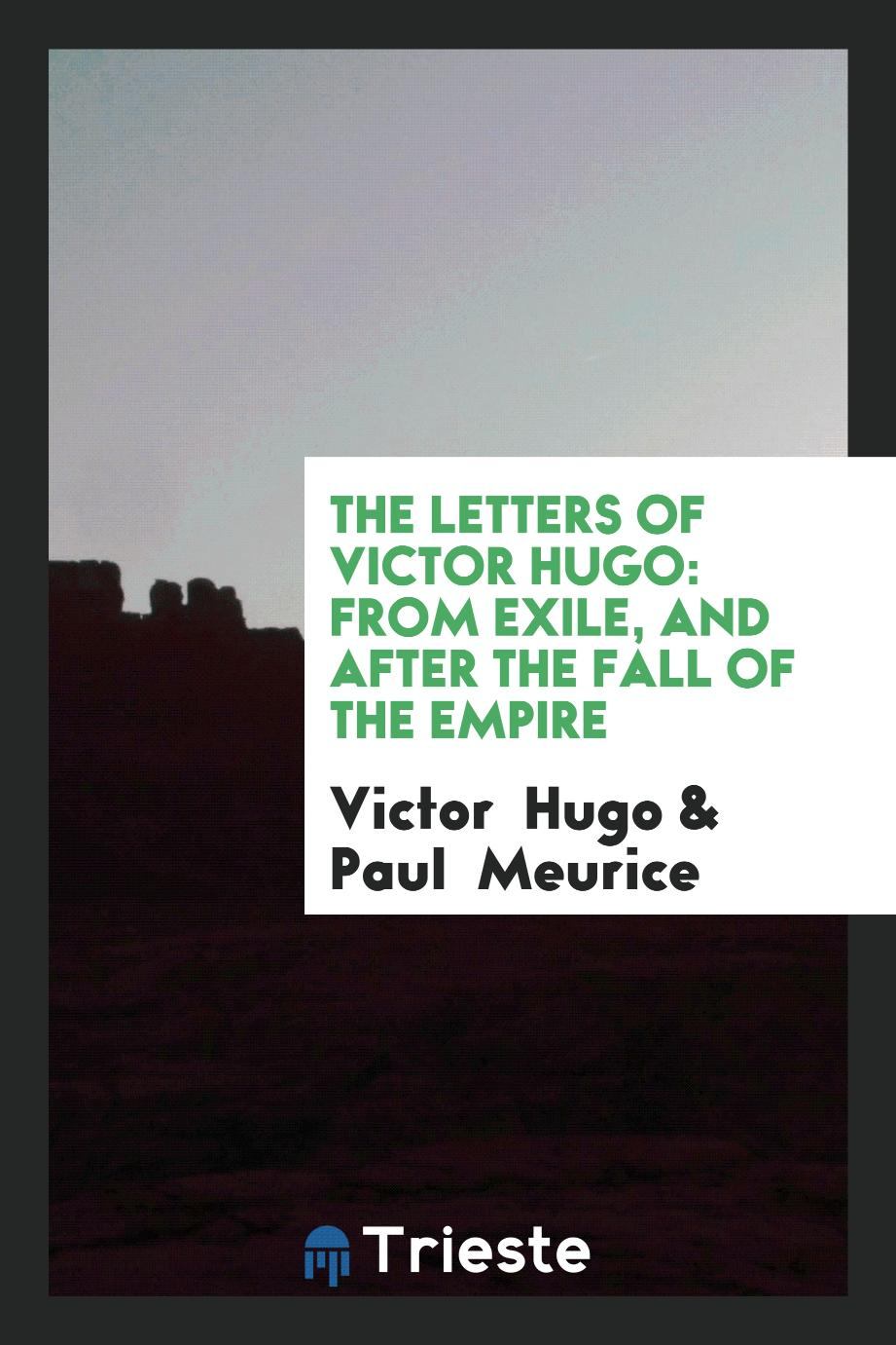 The Letters of Victor Hugo: From Exile, and after the Fall of the Empire