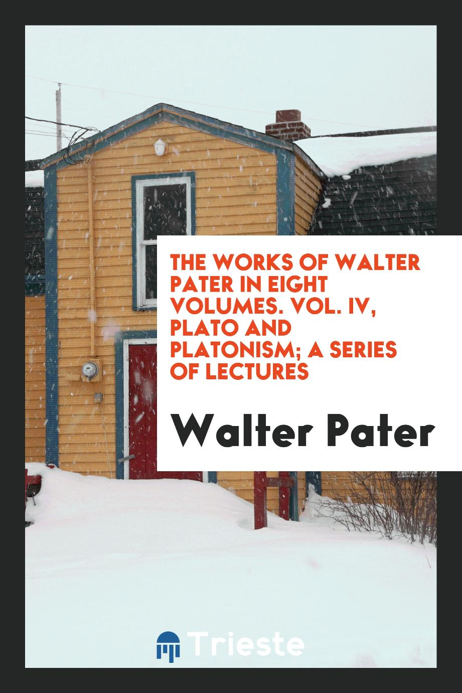 The Works of Walter Pater in Eight Volumes. Vol. IV, Plato and Platonism; A Series of Lectures