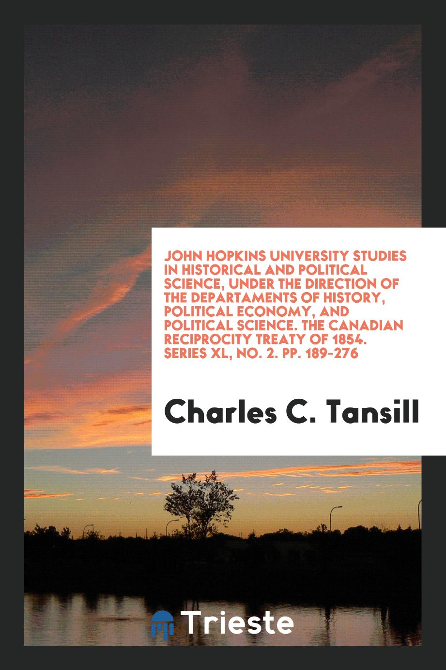 John Hopkins University Studies in Historical and Political Science, under the Direction of the Departaments of History, Political Economy, and Political Science. The Canadian reciprocity treaty of 1854. Series XL, No. 2. pp. 189-276