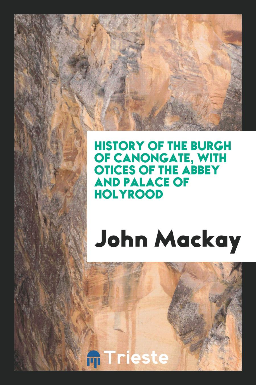 History of the Burgh of Canongate, with otices of the Abbey and Palace of Holyrood