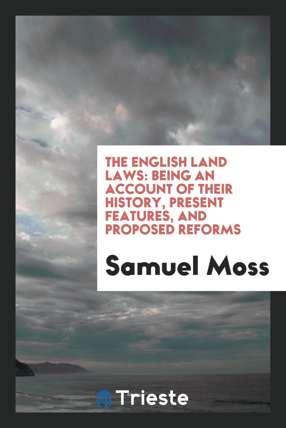 The English Land Laws: Being an Account of Their History, Present Features, and Proposed Reforms
