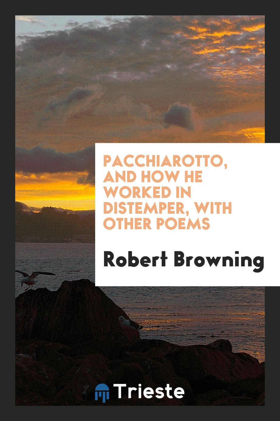Pacchiarotto, and how he worked in distemper, with other poems