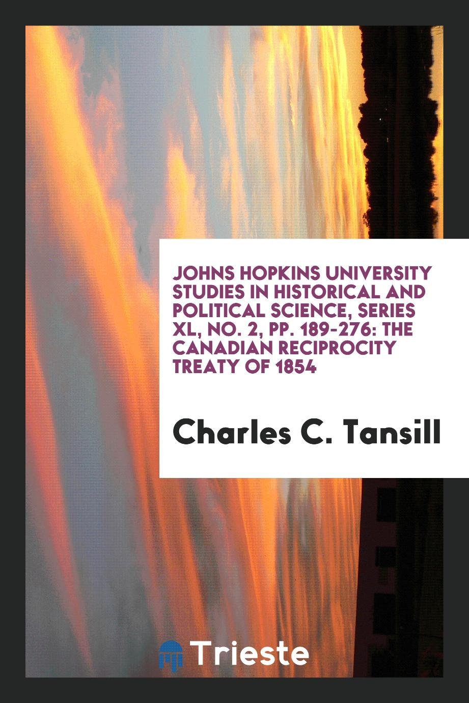 Johns Hopkins University Studies in Historical and Political Science, Series XL, No. 2, pp. 189-276: The Canadian Reciprocity Treaty of 1854