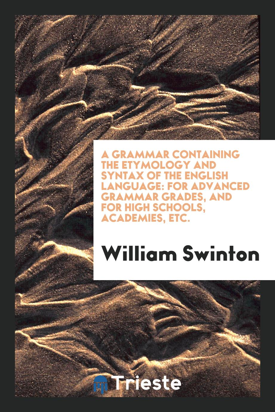 A grammar containing the etymology and syntax of the English language: for advanced grammar grades, and for high schools, academies, etc.
