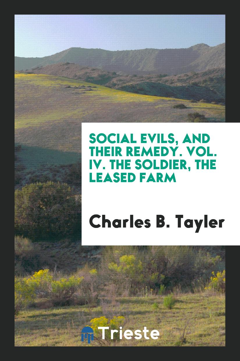 Social Evils, and Their Remedy. Vol. IV. The Soldier, the Leased Farm